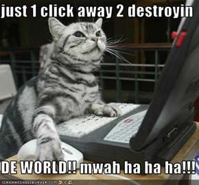 just 1 click away 2 destroyin  DE WORLD!! mwah ha ha ha!!!
