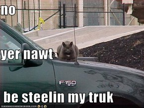 no yer nawt  be steelin my truk