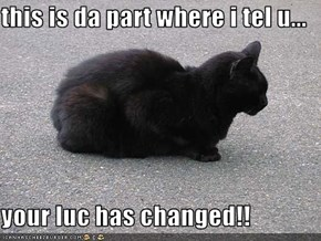 this is da part where i tel u...  your luc has changed!!