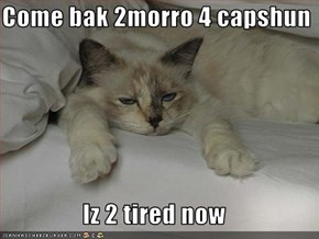 Come bak 2morro 4 capshun  Iz 2 tired now