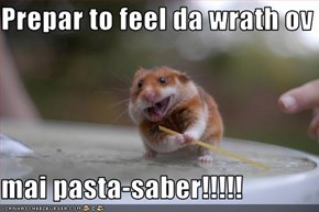 Prepar to feel da wrath ov  mai pasta-saber!!!!!
