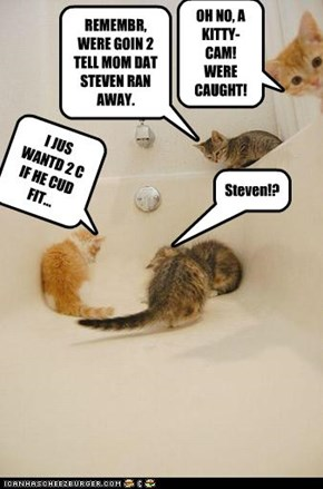 REMEMBR, WERE GOIN 2 TELL MOM DAT STEVEN RAN AWAY.