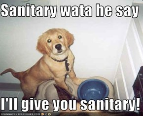 Sanitary wata he say  I'll give you sanitary!