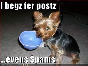 I begz fer postz  ...evens Spams.
