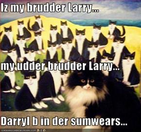 Iz my brudder Larry... my udder brudder Larry... Darryl b in der sumwears...