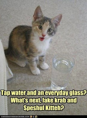 Tap water and an everyday glass? What's next, fake krab and Speshul Kitteh?