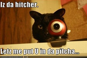 Iz da hitcher.  Letz me put U in da pitcha...