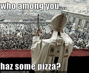 who among you....  haz some pizza?