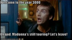 Welcome to the year 3000  Oh god, Madonna's still touring? Let's leave!