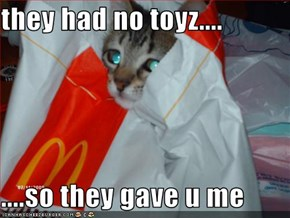 they had no toyz....  ....so they gave u me
