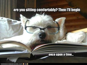 are you sitting comfortably? Then I'll begin