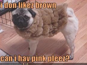 i don likez brown  can i hav pink pleez?