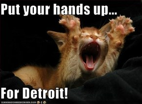 Put your hands up...  For Detroit!