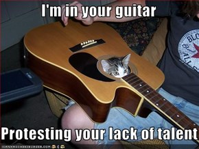 I'm in your guitar  Protesting your lack of talent