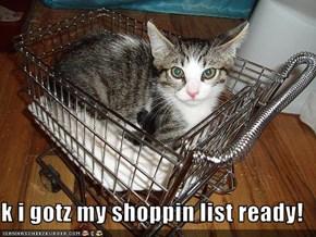 k i gotz my shoppin list ready!