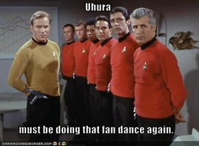 Uhura  must be doing that fan dance again.