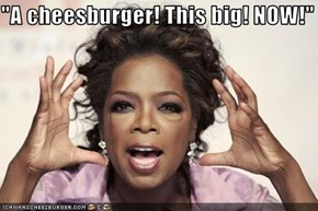 """""""A cheesburger! This big! NOW!"""""""