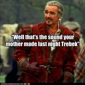 """""""Well that's the sound your mother made last night Trebek"""""""