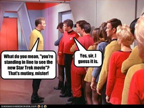 "What do you mean, ""you're standing in line to see the new Star Trek movie""? That's mutiny, mister!"