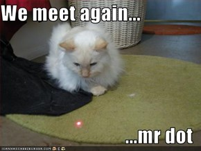 We meet again...  ...mr dot