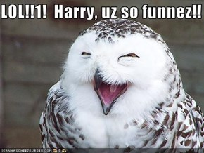LOL!!1!  Harry, uz so funnez!!