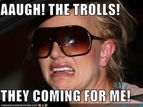 AAUGH! THE TROLLS!  THEY COMING FOR ME!