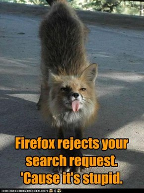 Firefox rejects your search request. 'Cause it's stupid.