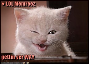 ♥ LOL Memreez   gettin yer WAY