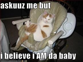 askuuz me but  i believe i AM da baby