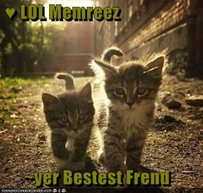 ♥ LOL Memreez  ~yer Bestest Frend