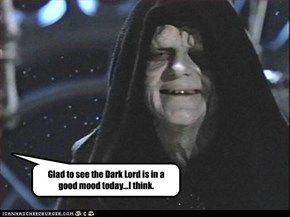 Glad to see the Dark Lord is in a good mood today...I think.