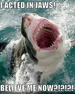 I ACTED IN JAWS!  BELIEVE ME NOW?!?!?!