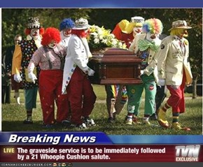 Breaking News - The graveside service is to be immediately followed by a 21 Whoopie Cushion salute.