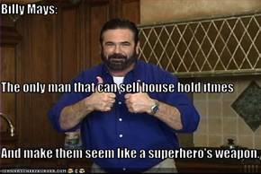 Billy Mays: The only man that can sell house hold itmes And make them seem like a superhero's weapon.