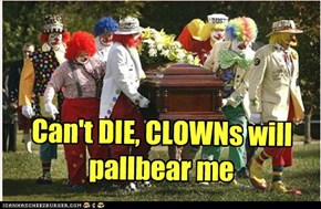 Can't DIE, CLOWNs will pallbear me