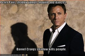 Peter Pans shadow jumps around and dances.  Daniel Craigs shadow kills people.