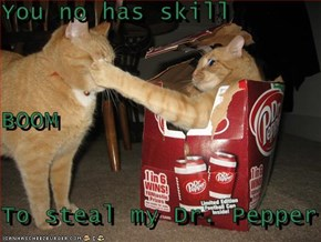 You no has skill BOOM To steal my Dr. Pepper
