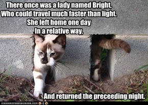 There once was a lady named Bright, Who could travel much faster than light. She left home one day In a relative way,