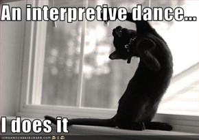 An interpretive dance...  I does it