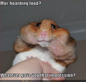 Moi, hoarding food?   Whatever gave you that impression?