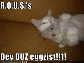 R.O.U.S.'s  Dey DUZ eggzist!!1!