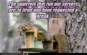 The squirrels that run our servers are  le tired and have requested a break.