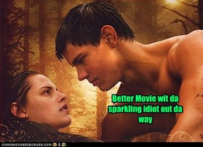 Better Movie wit da sparkling idiot out da way