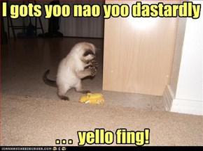 I gots yoo nao yoo dastardly        . . .  yello fing!