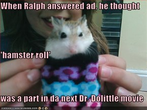When Ralph answered ad, he thought  'hamster roll' was a part in da next Dr. Dolittle movie