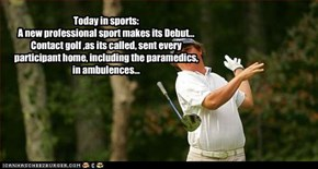 Today in sports: A new professional sport makes its Debut... Contact golf ,as its called, sent every participant home, including the paramedics, in ambulences...