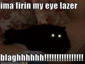 ima firin my eye lazer  blaghhhhhh!!!!!!!!!!!!!!!!