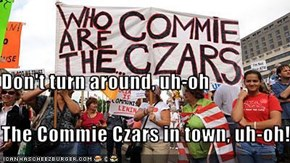 Don't turn around, uh-oh The Commie Czars in town, uh-oh!