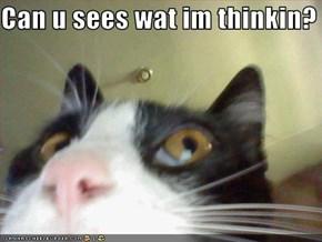 Can u sees wat im thinkin?