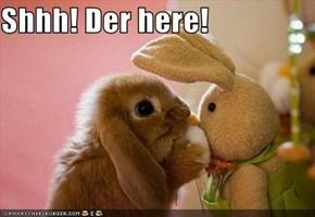Shhh! Der here!